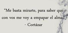 Julio Cortázar Son de esas frases que se escuchan tan deliciosas, como para decirlas al oído, con un tono de voz que le toque el alma.