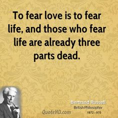 Bertrand Russell Quotes - To fear love is to fear life, and those who fear life are already three parts dead. Western Philosophy, Life Affirming, Wit And Wisdom, Writers Write, Hopeless Romantic, As You Like, Texts, Love Quotes, Thoughts