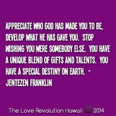 """Appreciate Who God Has Made You To Be, Develop What He Has Gave You.  Stop Wishing You Were Somebody Else.  You Have A Unique Blend Of Gifts And Talents.  You Have A Special Destiny On Earth.""  - Jentezen Franklin"