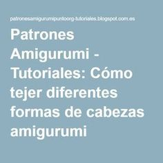 Patrones Amigurumi - Tutoriales: Cómo tejer diferentes formas de cabezas amigurumi