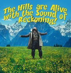 The hills are alive with the sound of reckoning