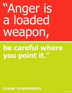 """""""Anger is a loaded weapon. Be careful where you point it."""" ~ Frank Sonnenberg www.FrankSonnenbergOnline.com"""
