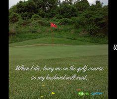When I die bury me on the golf course so my husband will visit. #funny #joke #golf #golfer #golfcourse #golfing #golfchannel #livingthegreen #pgatour #pga #lpga