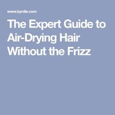 The Expert Guide to Air-Drying Hair Without the Frizz