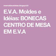 E.V.A. Moldes e Idéias: BONECAS CENTRO DE MESA EM E.V.A