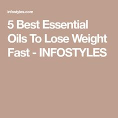 5 Best Essential Oils To Lose Weight Fast - INFOSTYLES