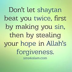Don't let shaytan beat you twice, first by making you sin, then by stealing your hope in Allah's forgiveness.