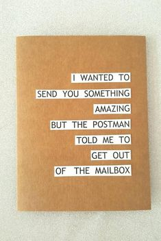 FREE SHIPPING WORLDWIDE  One Birthday card that reads  I WANTED TO SEND YOU SOMETHING AMAZING BUT THE POSTMAN TOLD ME TO GET OUT OF THE MAILBOX  -Size of the card is 4.25 x 5.5 (A2 card)  -Made of Kraft brown card-220 Gsm  -The card is blank on the inside  -The card comes along with a