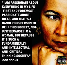 """""""I am passionate about everything in my life-first and foremost, passionate about ideas. And that's a dangerous person to be in this society, not just because I'm a woman, but because it's such a fundamentally anti-intellectual, anti-critical thinking society."""" #BellHooks"""