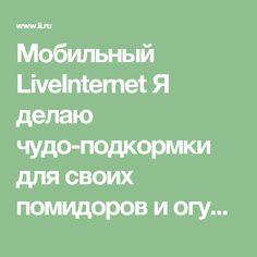 Мобильный LiveInternet Я делаю чудо-подкормки для своих помидоров и огурцов:   Любаша_Бодя - Сундук ПОЛЕЗНОСТЕЙ  