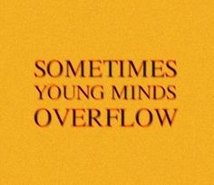sometimes young minds overflow