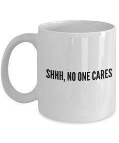 Funny Coffee Mugs Sarcasm- Sarcastic Mug -Shhhh, No One Cares -Funny Quote for work- Gift for coworker friend-white ceramic 11 oz by EwaGoods on Etsy