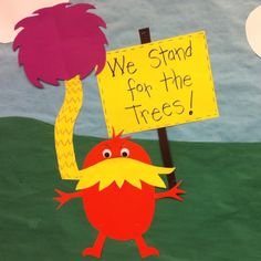 The Lorax bulletin board. Students will write why we should take care of trees on different colored lorax trees. Can't wait to finish this bb next week with their trees!!!