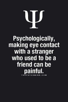 psychologically, making eye contact with a stranger who used to be a friend can be painful.