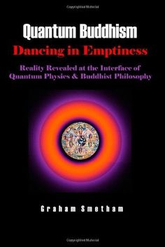 Quantum Buddhism : Dancing in Emptiness - Reality Revealed at the Interface of Quantum Physics and Buddhist Philosophy by graham smetham, http://www.amazon.com/dp/1445294303/ref=cm_sw_r_pi_dp_N3aUqb0G7NS5F