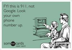 911 is NOT Google and we are not the phone directory!