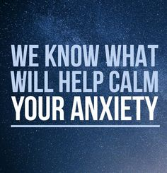 We Know How To Calm Your Anxiety Right Now