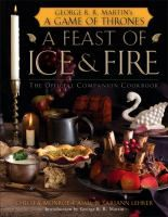 A Feast of Ice & Fire, by Chelsea Monroe-Cassel (adult nonfiction). From Sister's Stew to lemon cakes to the seventy-seven course feast for Prince Joffrey, food and its presentation is integral to A Game of Thrones and the world of George R. R. Martin's A Song of Ice and Fire series.