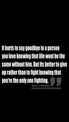 Breaking up and moving on quotes : QUOTATION – Image : Description It hurts to say goodbye to a person you love knowing that life wont be the same without him. But its better to give up rather than to fight knowing that you're the only one fighting. Great Quotes, Quotes To Live By, Me Quotes, Inspirational Quotes, Qoutes, Breakup Quotes, Daily Quotes, Deep, Quotes About Moving On