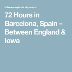 72 Hours in Barcelona, Spain – Between England & Iowa