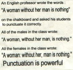 Yeah!  Punctuation is powerful ~ a  woman: without her, man is nothing.