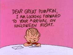 Dear Great Pumpkin, I am lo oking forward to your arrival on Halloween night. [Charlie Brown, Linus]