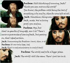 Barbossa: The world used to be a bigger place.  Jack: The world's still the same. There's just less in it.