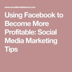Using Facebook to Become More Profitable: Social Media Marketing Tips