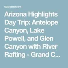 Arizona Highlights Day Trip: Antelope Canyon, Lake Powell, and Glen Canyon with River Rafting - Grand Canyon National Park | Viator