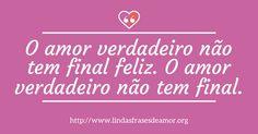 O amor verdadeiro não tem final feliz. O amor verdadeiro não tem final. http://www.lindasfrasesdeamor.org/frases/amor/verdadeiro