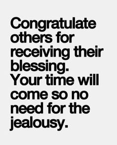 congratulate others for receiving their blessing. your time will come so no need for the jealousy.