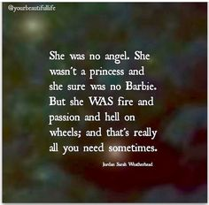 She was no angel. She wasn't a princess, and she sure wasn't a Barbie. But she WAS fire and passion, and hell on wheels; Poetry Quotes, Lyric Quotes, Me Quotes, Lyrics, Great Quotes, Quotes To Live By, Inspirational Quotes, Motivational, Cool Words