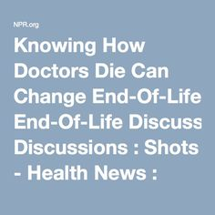 Knowing How Doctors Die Can Change End-Of-Life Discussions : Shots - Health News : NPR