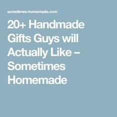 20+ Handmade Gifts Guys will Actually Like – Sometimes Homemade