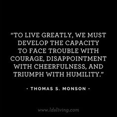 To live greatly, we must develop the capacity to face trouble with courage, disappointment with cheerfulness, and triumph with humility. Lds Quotes, Quotable Quotes, Great Quotes, Quotes To Live By, Motivational Quotes, Wisdom Quotes, Cool Words, Wise Words, Diy Poster