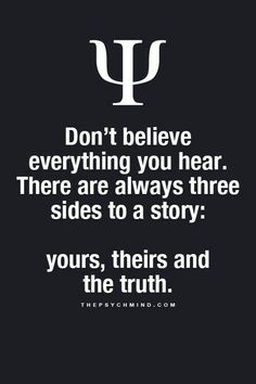 don't believe everything you hear. there are always three sides to a story: yours, theirs, and the truth.