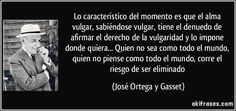 Lo característico del momento es que el alma vulgar, sabiéndose vulgar, tiene el denuedo de afirmar el derecho de la vulgaridad y lo impone donde quiera... Quien no sea como todo el mundo, quien no piense como todo el mundo, corre el riesgo de ser eliminado (José Ortega y Gasset)
