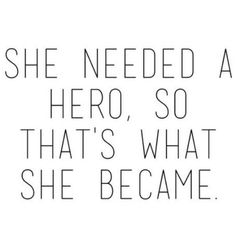 She needed a hero. Never wait on anyone to make you happy....you have everything you need staring back at you in the mirror ~