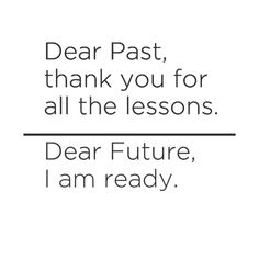 """Dear past thank you for all the lessons.dear future i am ready."""