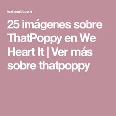 25 imágenes sobre ThatPoppy en We Heart It | Ver más sobre thatpoppy