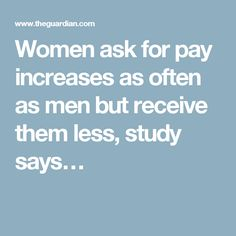 Women ask for pay increases as often as men but receive them less, study says…