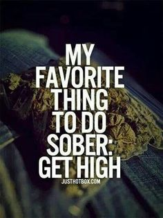My Favorite Thing To Do Sober Get High #Cannabis