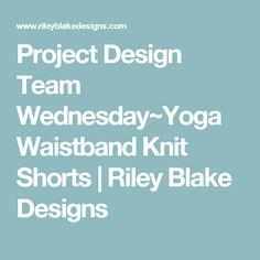 Project Design Team Wednesday~Yoga Waistband Knit Shorts | Riley Blake Designs