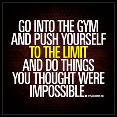"""Go into the gym and push yourself to the limit and do things you thought were impossible."" 