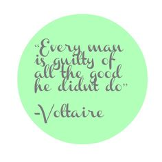 """""""Every man is guilty of all the good he didn't do."""" Voltaire"""