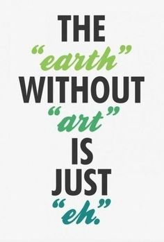 I'd even go so far to say that the earth without art is just impossible.
