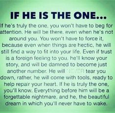 If He Is The One love love quotes life quotes quotes couple truth in love true love real love Soulmate Love Quotes, Life Quotes Love, Love Quotes For Him, True Quotes, Quotes To Live By, Quotes Quotes, Love Sayings, Advice Quotes, Qoutes