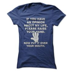 If You Have An Opinion About My Life - Please Raise Your Hand - Now Put It Over Your Mouth - Funny T Shirt - other colors are available - tops for women and men