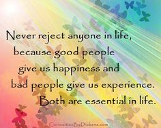 Never reject anyone in life, because good people give us happiness and bad people give us experience. Both are essential in life.