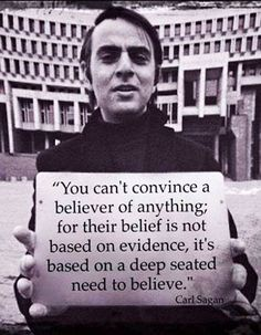 Carl Sagan On Believers He was a lame butt!!! Let see so there is no evidence of the bible or of Jesus here on earth? Carl Sagan was an Idiot! There is SOOOO much evidence that scripture is true but because you choose to deny it we are wrong? Go read the bible and learn!